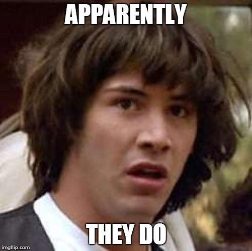 Conspiracy Keanu Meme | APPARENTLY THEY DO | image tagged in memes,conspiracy keanu | made w/ Imgflip meme maker