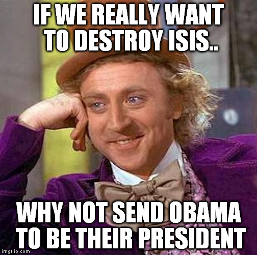 Creepy Condescending Wonka Meme | IF WE REALLY WANT TO DESTROY ISIS.. WHY NOT SEND OBAMA TO BE THEIR PRESIDENT | image tagged in memes,creepy condescending wonka | made w/ Imgflip meme maker