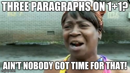 Aint Nobody Got Time For That Meme | THREE PARAGRAPHS ON 1+1? AIN'T NOBODY GOT TIME FOR THAT! | image tagged in memes,aint nobody got time for that | made w/ Imgflip meme maker