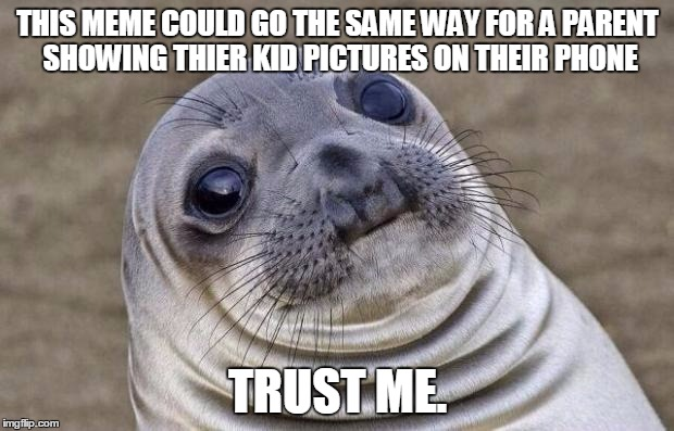 Awkward Moment Sealion Meme | THIS MEME COULD GO THE SAME WAY FOR A PARENT SHOWING THIER KID PICTURES ON THEIR PHONE TRUST ME. | image tagged in memes,awkward moment sealion | made w/ Imgflip meme maker