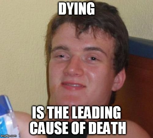 The leading cause of death  | DYING IS THE LEADING CAUSE OF DEATH | image tagged in memes,10 guy,death,dark humor | made w/ Imgflip meme maker
