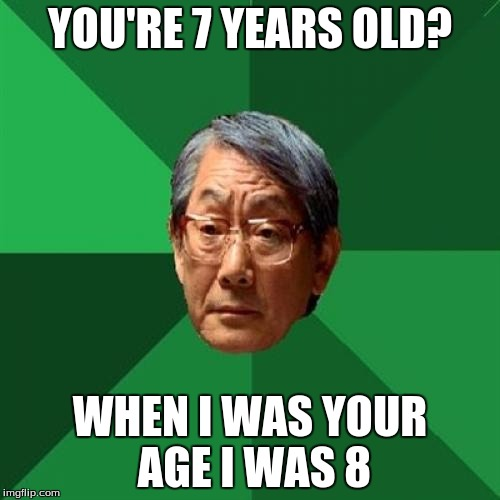 High Expectations Asian Father Meme | YOU'RE 7 YEARS OLD? WHEN I WAS YOUR AGE I WAS 8 | image tagged in memes,high expectations asian father | made w/ Imgflip meme maker