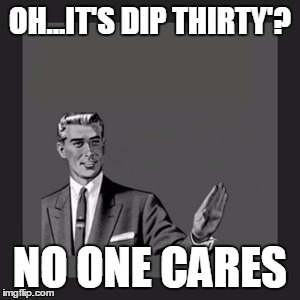 Kill Yourself Guy Meme | OH...IT'S DIP THIRTY'? NO ONE CARES | image tagged in memes,kill yourself guy | made w/ Imgflip meme maker