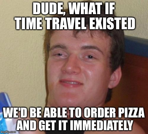10 Guy Meme | DUDE, WHAT IF TIME TRAVEL EXISTED WE'D BE ABLE TO ORDER PIZZA AND GET IT IMMEDIATELY | image tagged in memes,10 guy | made w/ Imgflip meme maker