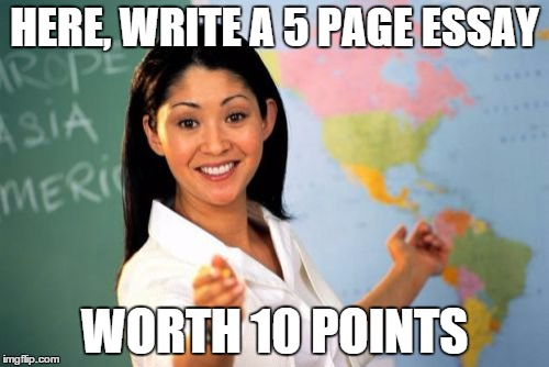 This one happened to a friend | HERE, WRITE A 5 PAGE ESSAY WORTH 10 POINTS | image tagged in memes,unhelpful high school teacher | made w/ Imgflip meme maker