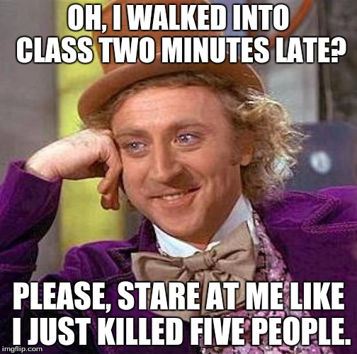 Creepy Condescending Wonka Meme | OH, I WALKED INTO CLASS TWO MINUTES LATE? PLEASE, STARE AT ME LIKE I JUST KILLED FIVE PEOPLE. | image tagged in memes,creepy condescending wonka | made w/ Imgflip meme maker