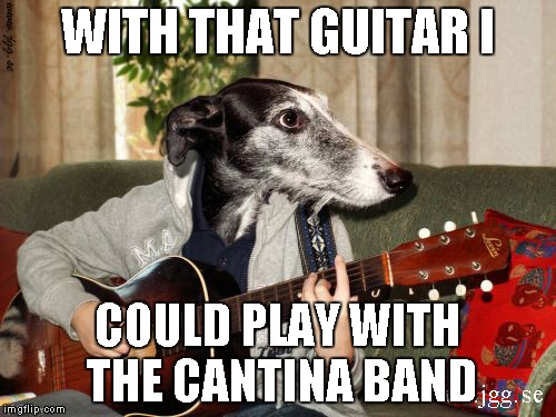 WITH THAT GUITAR I COULD PLAY WITH THE CANTINA BAND | made w/ Imgflip meme maker