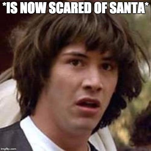 Conspiracy Keanu Meme | *IS NOW SCARED OF SANTA* | image tagged in memes,conspiracy keanu | made w/ Imgflip meme maker