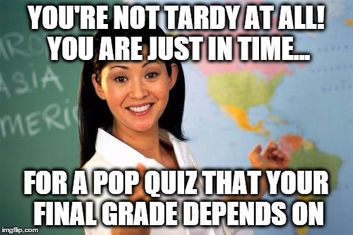 YOU'RE NOT TARDY AT ALL! YOU ARE JUST IN TIME... FOR A POP QUIZ THAT YOUR FINAL GRADE DEPENDS ON | made w/ Imgflip meme maker