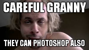 CAREFUL GRANNY THEY CAN PHOTOSHOP ALSO | made w/ Imgflip meme maker