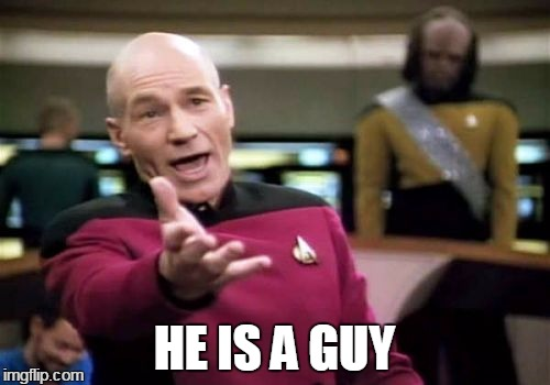 Picard Wtf Meme | HE IS A GUY | image tagged in memes,picard wtf | made w/ Imgflip meme maker