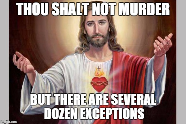 Jesus | THOU SHALT NOT MURDER BUT THERE ARE SEVERAL DOZEN EXCEPTIONS | image tagged in funny,memes,jesus | made w/ Imgflip meme maker