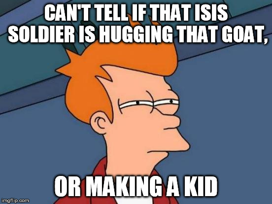 Goatception! | CAN'T TELL IF THAT ISIS SOLDIER IS HUGGING THAT GOAT, OR MAKING A KID | image tagged in memes,futurama fry,isis | made w/ Imgflip meme maker