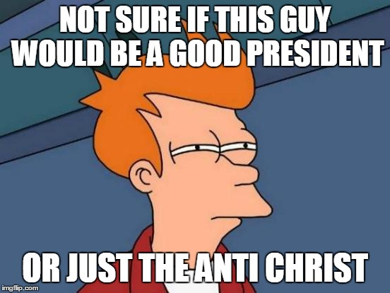 Futurama Fry Meme | NOT SURE IF THIS GUY WOULD BE A GOOD PRESIDENT OR JUST THE ANTI CHRIST | image tagged in memes,futurama fry | made w/ Imgflip meme maker