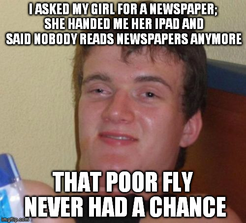 10 Guy Meme | I ASKED MY GIRL FOR A NEWSPAPER; SHE HANDED ME HER IPAD AND SAID NOBODY READS NEWSPAPERS ANYMORE THAT POOR FLY NEVER HAD A CHANCE | image tagged in memes,10 guy | made w/ Imgflip meme maker