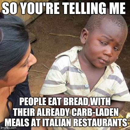Skeptical African Kid, Full | SO YOU'RE TELLING ME PEOPLE EAT BREAD WITH THEIR ALREADY CARB-LADEN MEALS AT ITALIAN RESTAURANTS | image tagged in skeptical african kid full | made w/ Imgflip meme maker