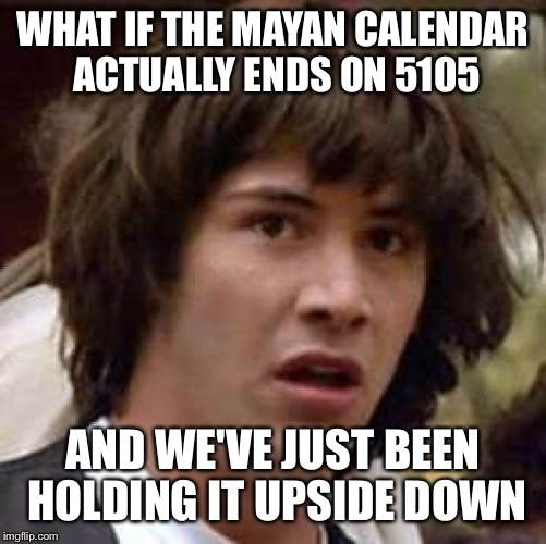Conspiracy Keanu Meme | WHAT IF THE MAYAN CALENDAR ACTUALLY ENDS ON 5105 AND WE'VE JUST BEEN HOLDING IT UPSIDE DOWN | image tagged in memes,conspiracy keanu | made w/ Imgflip meme maker