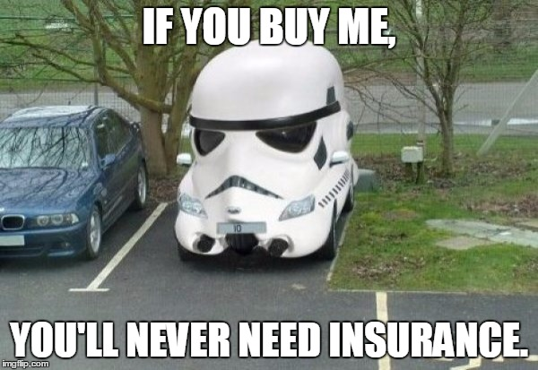 Stormtrooper Car | IF YOU BUY ME, YOU'LL NEVER NEED INSURANCE. | image tagged in stormtrooper car | made w/ Imgflip meme maker