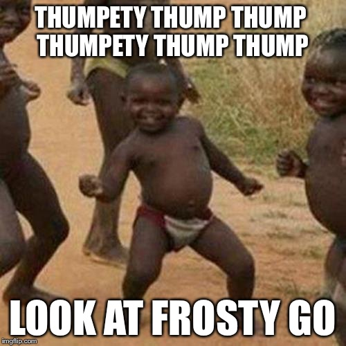 12 Inches Of Snow | THUMPETY THUMP THUMP THUMPETY THUMP THUMP LOOK AT FROSTY GO | image tagged in memes,third world success kid,funny,meme,frosty,snowman | made w/ Imgflip meme maker