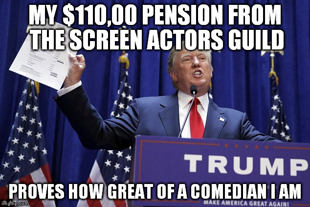 Now if you could be public about your opinions on US bankruptcy not your policy. | MY $110,00 PENSION FROM THE SCREEN ACTORS GUILD PROVES HOW GREAT OF A COMEDIAN I AM | image tagged in funny,memes,politics,donald trump,bankruptcy,opinions | made w/ Imgflip meme maker
