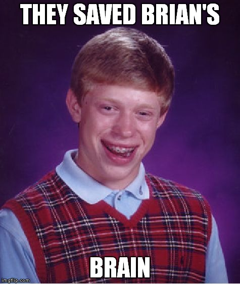 Bad Luck Brian Meme | THEY SAVED BRIAN'S BRAIN | image tagged in memes,bad luck brian | made w/ Imgflip meme maker