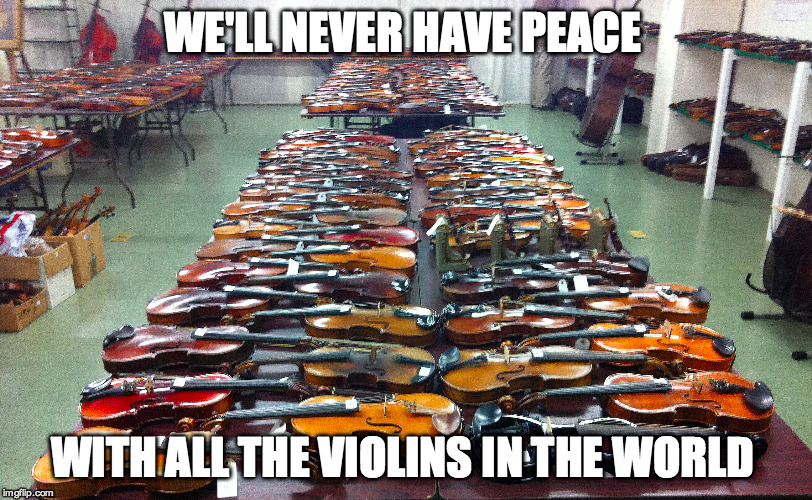 WE'LL NEVER HAVE PEACE WITH ALL THE VIOLINS IN THE WORLD | made w/ Imgflip meme maker
