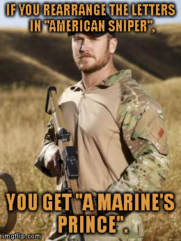 "I think this is pretty awesome. | IF YOU REARRANGE THE LETTERS IN ""AMERICAN SNIPER"", YOU GET ""A MARINE'S PRINCE"". 