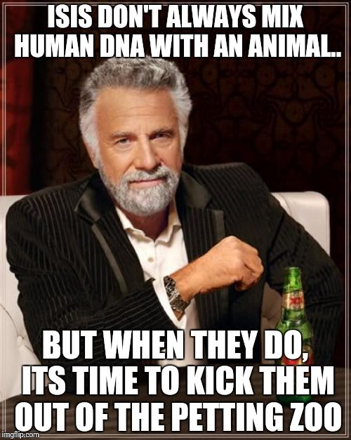 The Most Interesting Man In The World Meme | ISIS DON'T ALWAYS MIX HUMAN DNA WITH AN ANIMAL.. BUT WHEN THEY DO, ITS TIME TO KICK THEM OUT OF THE PETTING ZOO | image tagged in memes,the most interesting man in the world | made w/ Imgflip meme maker