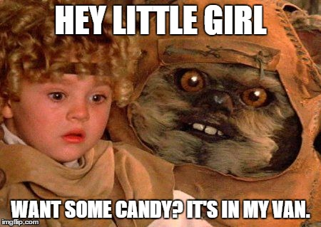 Hey Little Girl... | HEY LITTLE GIRL WANT SOME CANDY? IT'S IN MY VAN. | image tagged in funny,star wars,ewok,funny memes | made w/ Imgflip meme maker