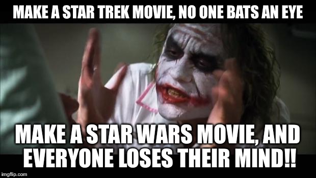And everybody loses their minds Meme | MAKE A STAR TREK MOVIE, NO ONE BATS AN EYE MAKE A STAR WARS MOVIE, AND EVERYONE LOSES THEIR MIND!! | image tagged in memes,and everybody loses their minds | made w/ Imgflip meme maker