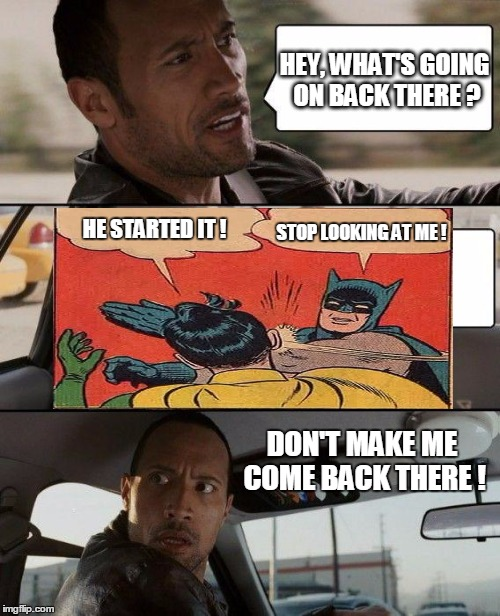 Keep it down back there! | HEY, WHAT'S GOING ON BACK THERE ? DON'T MAKE ME COME BACK THERE ! HE STARTED IT ! STOP LOOKING AT ME ! | image tagged in memes,the rock driving,batman slapping robin | made w/ Imgflip meme maker