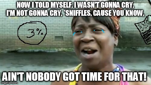 Aint Nobody Got Time For That Meme | NOW I TOLD MYSELF, I WASN'T GONNA CRY, I'M NOT GONNA CRY, *SNIFFLES, CAUSE YOU KNOW, AIN'T NOBODY GOT TIME FOR THAT! | image tagged in memes,aint nobody got time for that | made w/ Imgflip meme maker