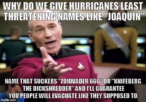 "Knifeberg the Dickshredder makes landfall on Florida. Thousands have evacuated | WHY DO WE GIVE HURRICANES LEAST THREATENING NAMES LIKE ""JOAQUIN"" NAME THAT SUCKERS ""ZOIDVADER 666"" OR ""KNIFEBERG THE DICKSHREDDER"" AND I'LL  