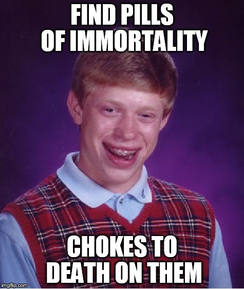 Bad Luck Brian Meme | FIND PILLS OF IMMORTALITY CHOKES TO DEATH ON THEM | image tagged in memes,bad luck brian | made w/ Imgflip meme maker