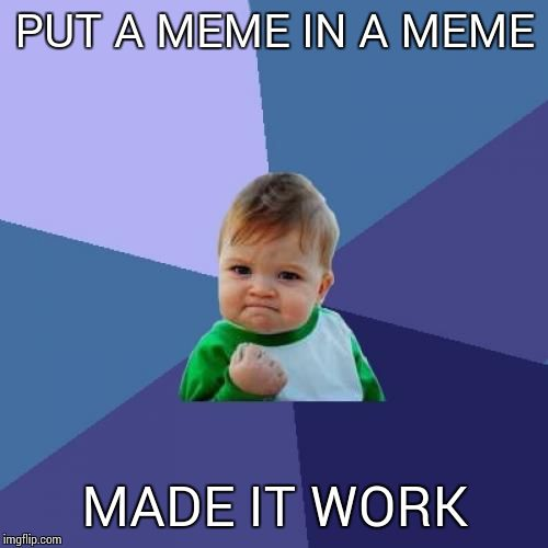 Success Kid Meme | PUT A MEME IN A MEME MADE IT WORK | image tagged in memes,success kid | made w/ Imgflip meme maker