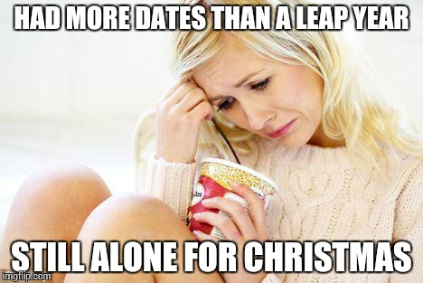 The modern age Christmas single | HAD MORE DATES THAN A LEAP YEAR STILL ALONE FOR CHRISTMAS | image tagged in crying woman eating ice cream | made w/ Imgflip meme maker