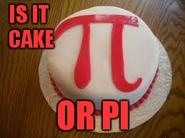 IS IT CAKE OR PI | made w/ Imgflip meme maker