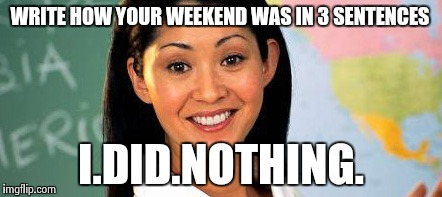 WRITE HOW YOUR WEEKEND WAS IN 3 SENTENCES I.DID.NOTHING. | made w/ Imgflip meme maker