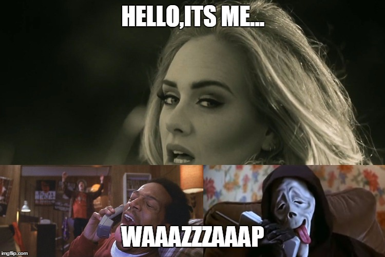 adele hellow | HELLO,ITS ME... WAAAZZZAAAP | image tagged in adele hellow | made w/ Imgflip meme maker