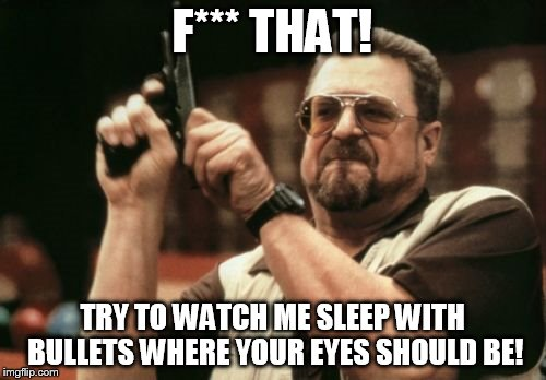 Am I The Only One Around Here Meme | F*** THAT! TRY TO WATCH ME SLEEP WITH BULLETS WHERE YOUR EYES SHOULD BE! | image tagged in memes,am i the only one around here | made w/ Imgflip meme maker