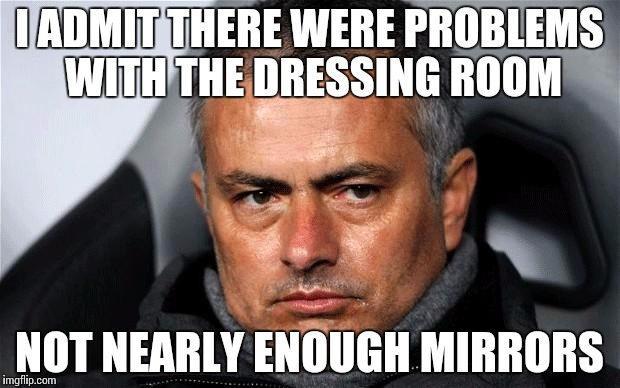 jose Mourinho  | I ADMIT THERE WERE PROBLEMS WITH THE DRESSING ROOM NOT NEARLY ENOUGH MIRRORS | image tagged in jose mourinho | made w/ Imgflip meme maker