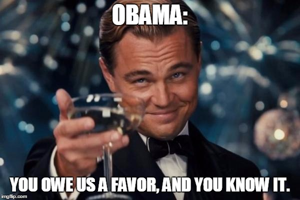 Leonardo Dicaprio Cheers | OBAMA: YOU OWE US A FAVOR, AND YOU KNOW IT. | image tagged in memes,leonardo dicaprio cheers | made w/ Imgflip meme maker
