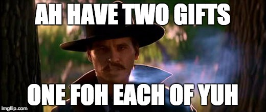 AH HAVE TWO GIFTS ONE FOH EACH OF YUH | image tagged in doc holliday,tombstone | made w/ Imgflip meme maker