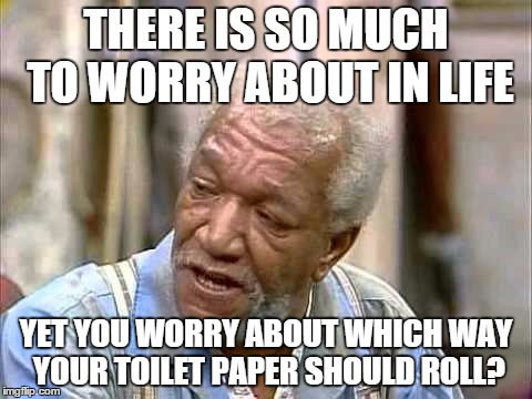 Dummy Roll | THERE IS SO MUCH TO WORRY ABOUT IN LIFE YET YOU WORRY ABOUT WHICH WAY YOUR TOILET PAPER SHOULD ROLL? | image tagged in fred sanford,funny memes,toilet paper,toilet humor,dummy | made w/ Imgflip meme maker