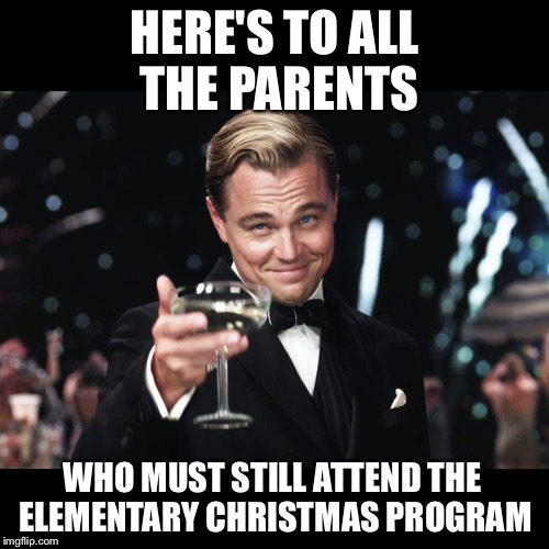 Leonardo DiCaprio Toast | HERE'S TO ALL THE PARENTS WHO MUST STILL ATTEND THE ELEMENTARY CHRISTMAS PROGRAM | image tagged in leonardo dicaprio toast | made w/ Imgflip meme maker