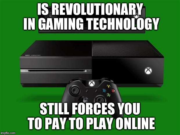 That's Microsoft for you. | IS REVOLUTIONARY IN GAMING TECHNOLOGY STILL FORCES YOU TO PAY TO PLAY ONLINE | image tagged in xbox one | made w/ Imgflip meme maker