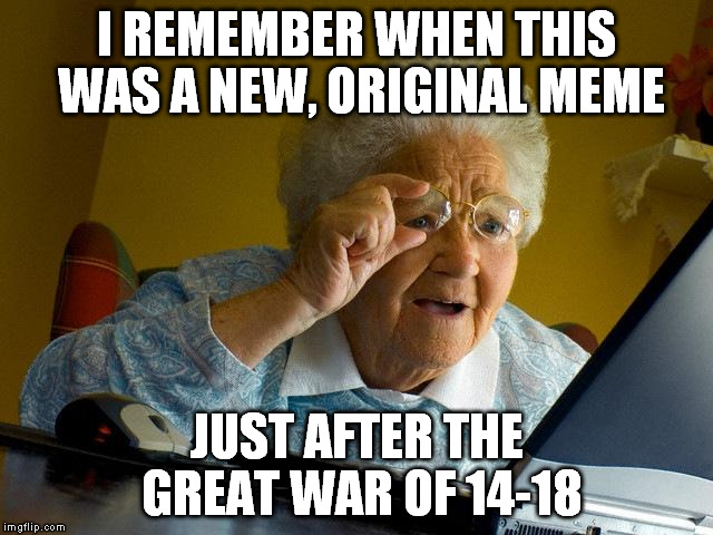 Grandma Finds The Internet Meme | I REMEMBER WHEN THIS WAS A NEW, ORIGINAL MEME JUST AFTER THE GREAT WAR OF 14-18 | image tagged in memes,grandma finds the internet | made w/ Imgflip meme maker