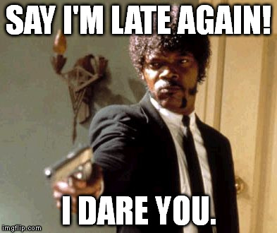 Say That Again I Dare You Meme | SAY I'M LATE AGAIN! I DARE YOU. | image tagged in memes,say that again i dare you | made w/ Imgflip meme maker