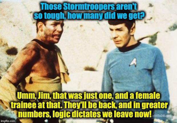 Kirk Vs. Stormtrooper(s) | Those Stormtroopers aren't so tough, how many did we get? Umm, Jim, that was just one, and a female trainee at that. They'll be back, and in | image tagged in beat up captain kirk,memes | made w/ Imgflip meme maker