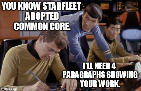 Good luck with that, get it wrong and you get a red shirt.  | YOU KNOW STARFLEET ADOPTED COMMON CORE. I'LL NEED 4 PARAGRAPHS SHOWING YOUR WORK. | image tagged in memes,funny,star trek,spock | made w/ Imgflip meme maker